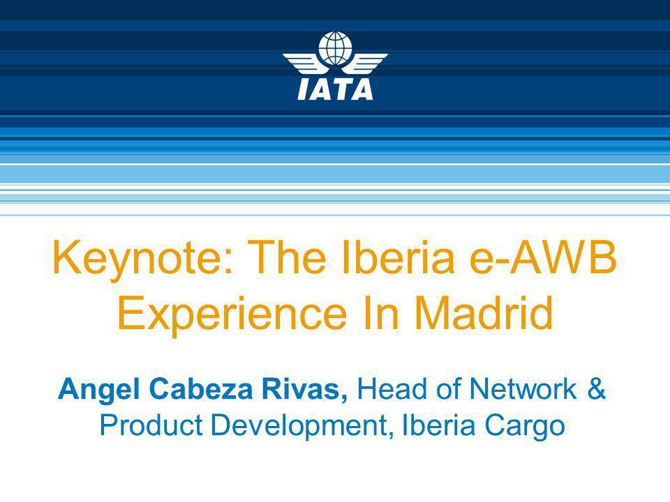 Keynote: The Iberia e-AWB Experience In Madrid Angel Cabeza Rivas, Head of Network & Product Development, Iberia Cargo