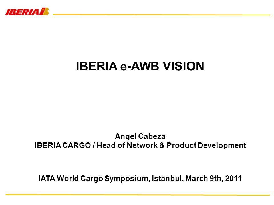 IBERIA e-AWB VISION Angel Cabeza IBERIA CARGO / Head of Network & Product Development IATA World Cargo Symposium, Istanbul, March 9th, 2011