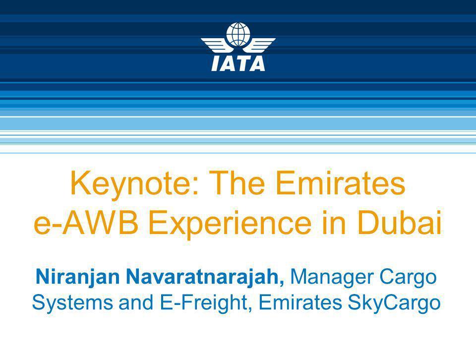 Keynote: The Emirates e-AWB Experience in Dubai Niranjan Navaratnarajah, Manager Cargo Systems and E-Freight, Emirates SkyCargo