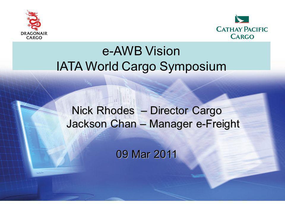 Nick Rhodes – Director Cargo Jackson Chan – Manager e-Freight Jackson Chan – Manager e-Freight 09 Mar 2011 e-AWB Vision IATA World Cargo Symposium