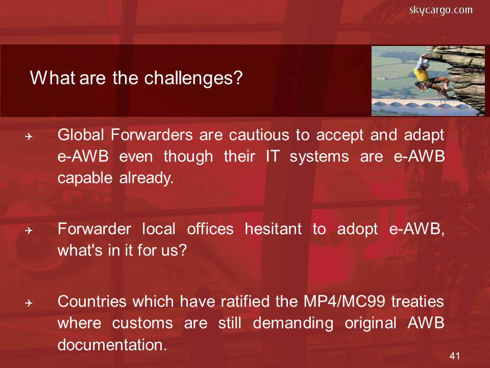 41 Global Forwarders are cautious to accept and adapt e-AWB even though their IT systems are e-AWB capable already. Forwarder local offices hesitant t