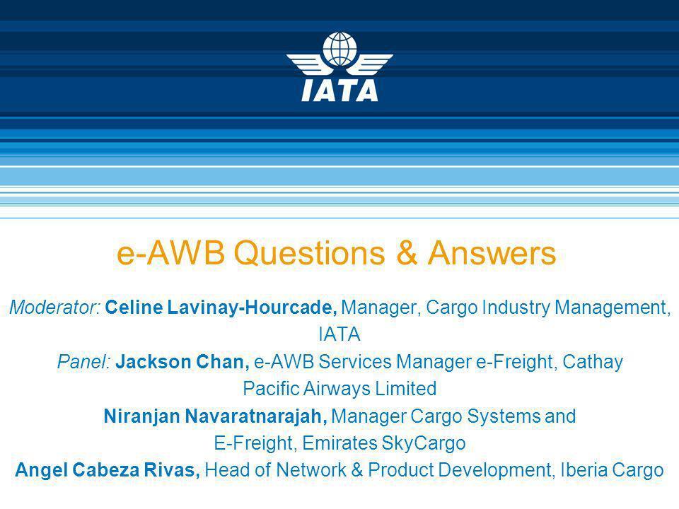 e-AWB Questions & Answers Moderator: Celine Lavinay-Hourcade, Manager, Cargo Industry Management, IATA Panel: Jackson Chan, e-AWB Services Manager e-F