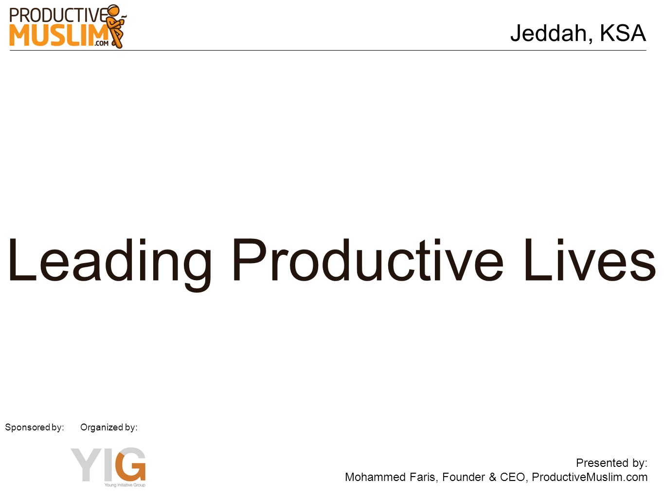 Jeddah, KSA Presented by: Mohammed Faris, Founder & CEO, ProductiveMuslim.com Sponsored by: Organized by: Leading Productive Lives
