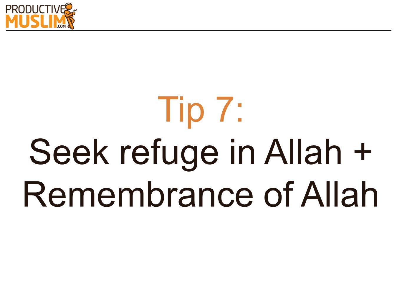Tip 7: Seek refuge in Allah + Remembrance of Allah