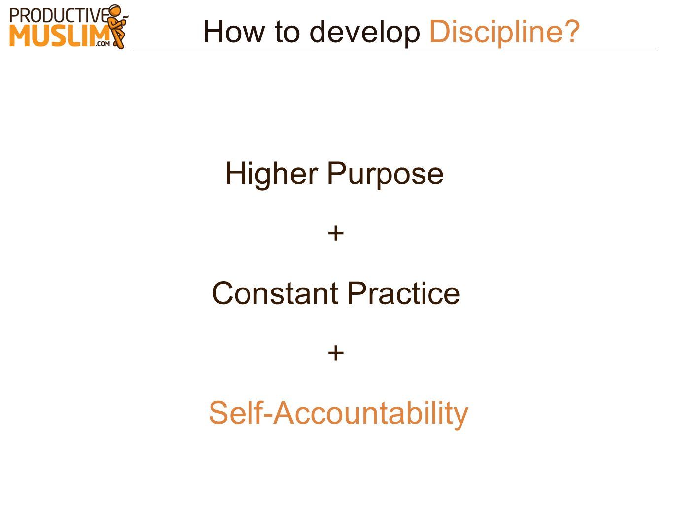 How to develop Discipline? Higher Purpose Self-Accountability + + Constant Practice