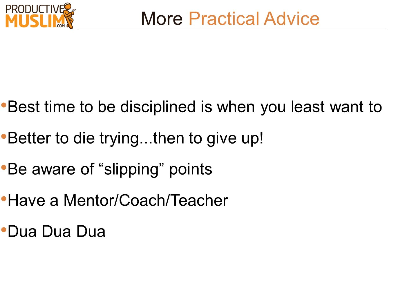 More Practical Advice Best time to be disciplined is when you least want to Better to die trying...then to give up! Be aware of slipping points Have a