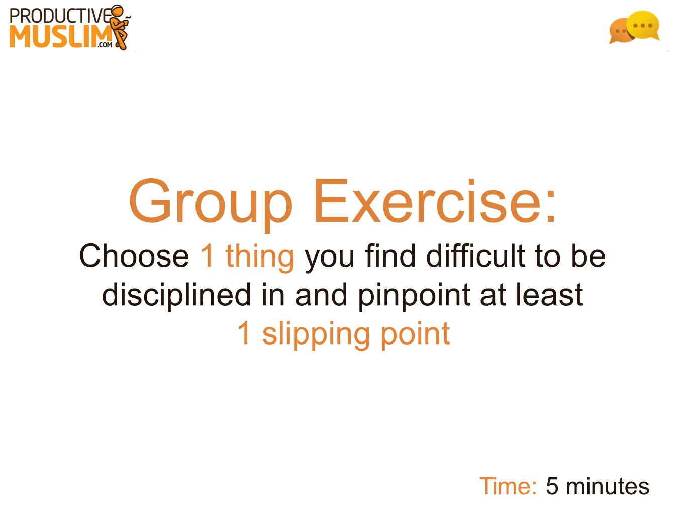 Group Exercise: Choose 1 thing you find difficult to be disciplined in and pinpoint at least 1 slipping point Time: 5 minutes