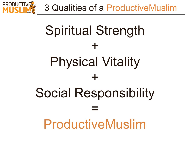 3 Qualities of a ProductiveMuslim Spiritual Strength + Physical Vitality + Social Responsibility = ProductiveMuslim