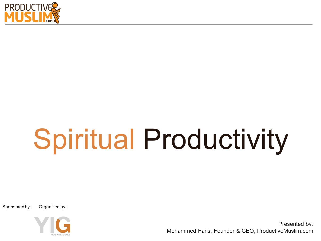 Spiritual Productivity Presented by: Mohammed Faris, Founder & CEO, ProductiveMuslim.com Sponsored by: Organized by: