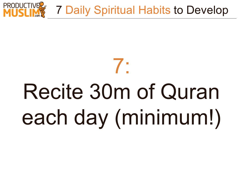 7 Daily Spiritual Habits to Develop 7: Recite 30m of Quran each day (minimum!)