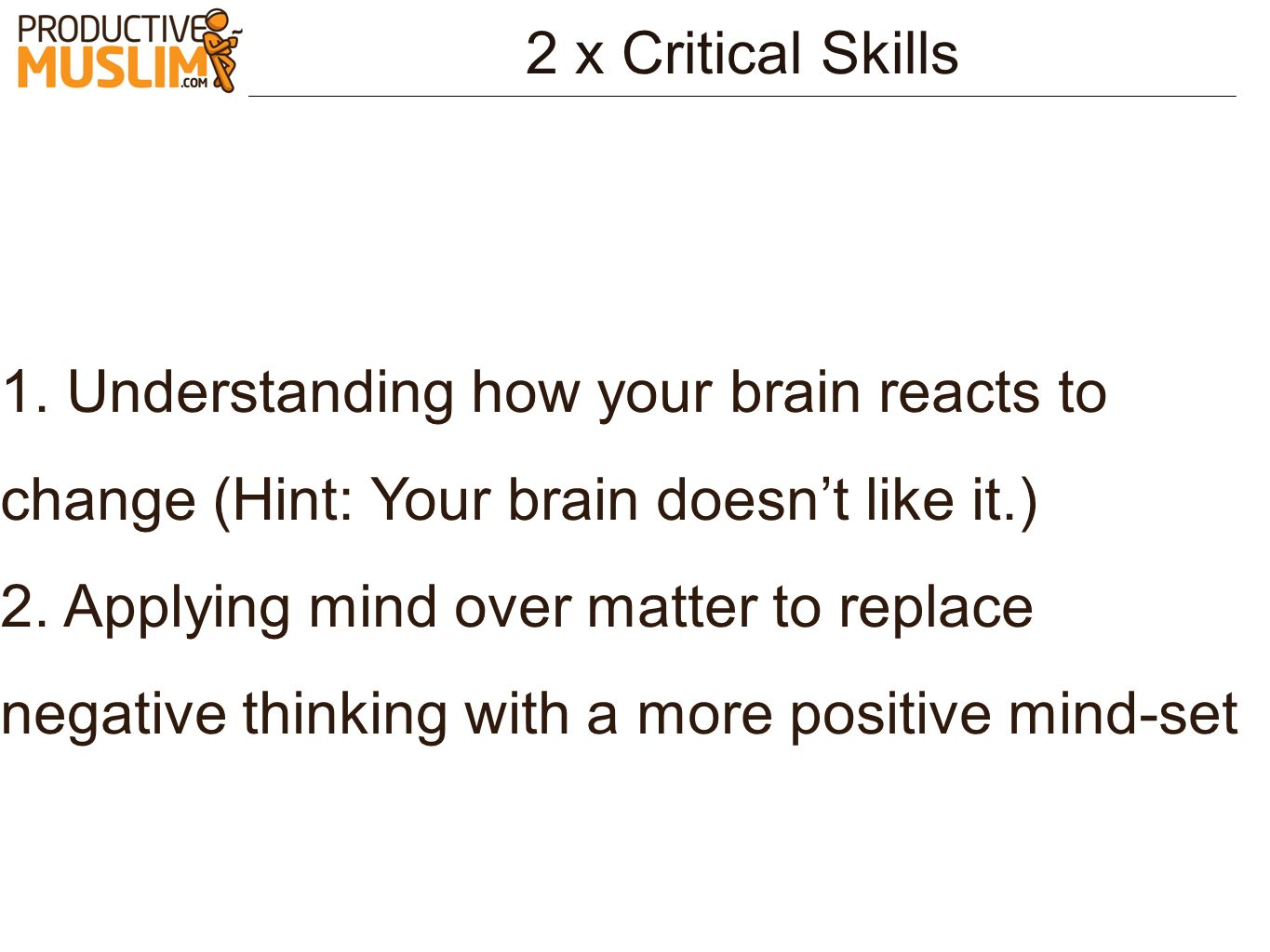 2 x Critical Skills 1. Understanding how your brain reacts to change (Hint: Your brain doesnt like it.) 2. Applying mind over matter to replace negati
