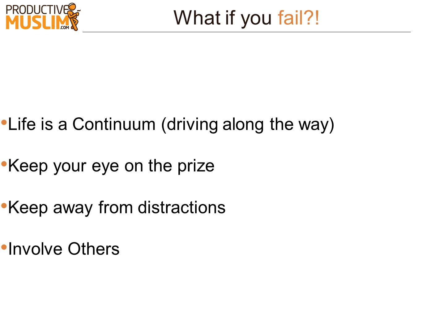 What if you fail?! Life is a Continuum (driving along the way) Keep your eye on the prize Keep away from distractions Involve Others