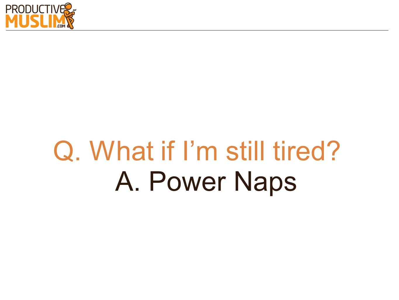 Q. What if Im still tired? A. Power Naps