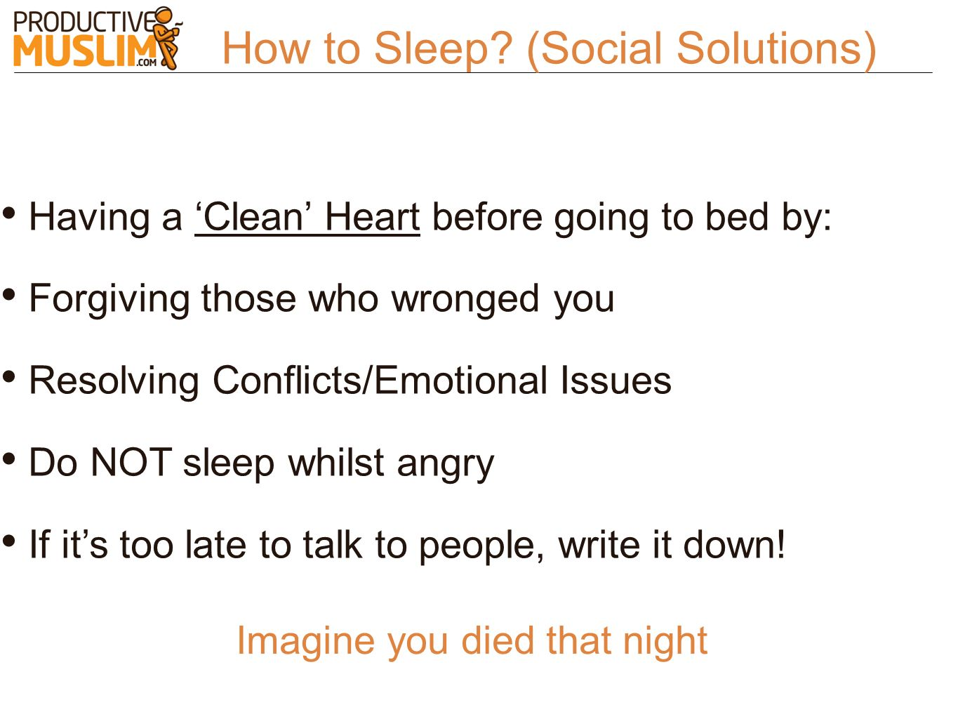 How to Sleep? (Social Solutions) Having a Clean Heart before going to bed by: Forgiving those who wronged you Resolving Conflicts/Emotional Issues Do