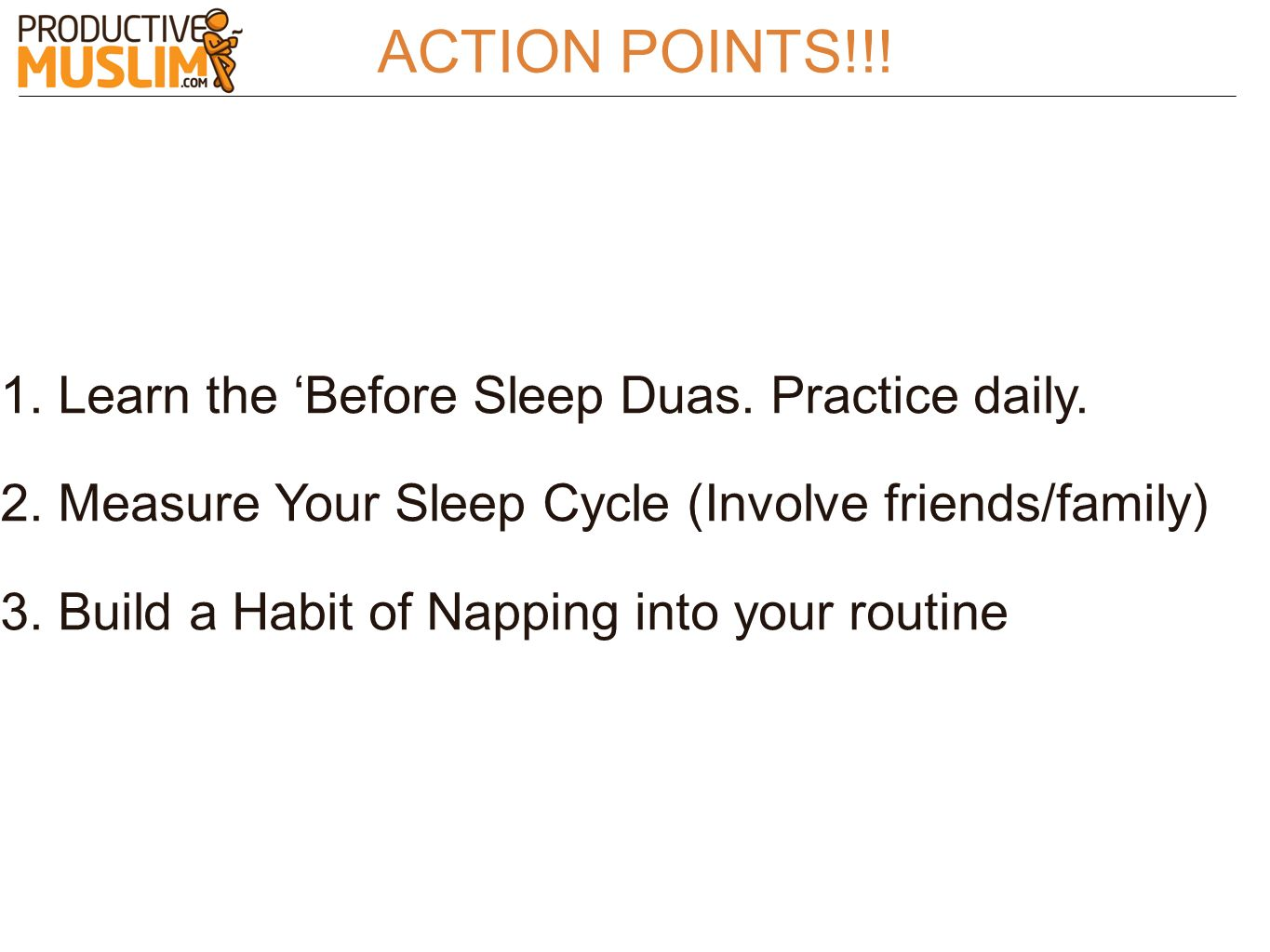 ACTION POINTS!!! 1. Learn the Before Sleep Duas. Practice daily. 2. Measure Your Sleep Cycle (Involve friends/family) 3. Build a Habit of Napping into