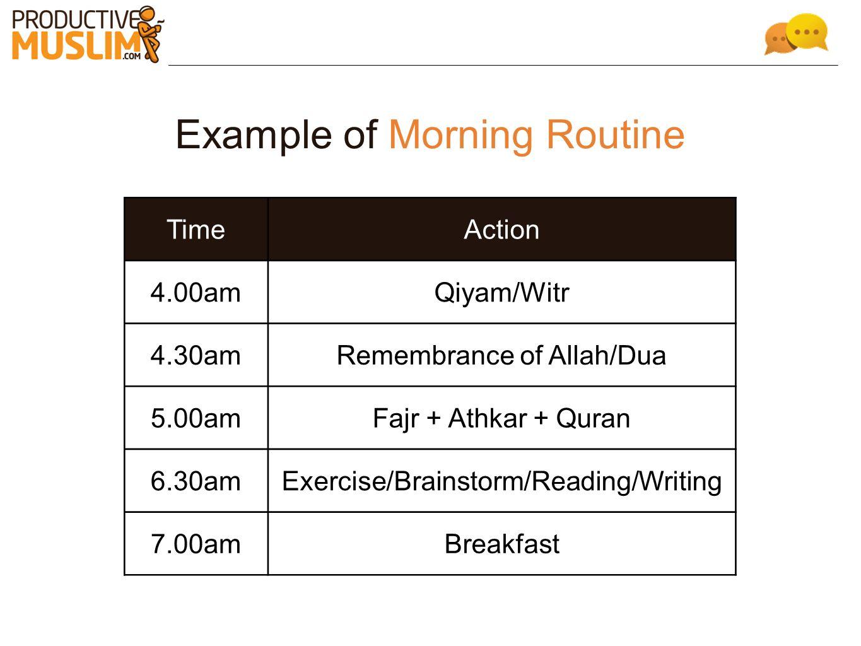 Example of Morning Routine TimeAction 4.00amQiyam/Witr 4.30amRemembrance of Allah/Dua 5.00amFajr + Athkar + Quran 6.30amExercise/Brainstorm/Reading/Wr