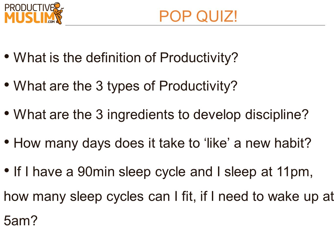 POP QUIZ! What is the definition of Productivity? What are the 3 types of Productivity? What are the 3 ingredients to develop discipline? How many day