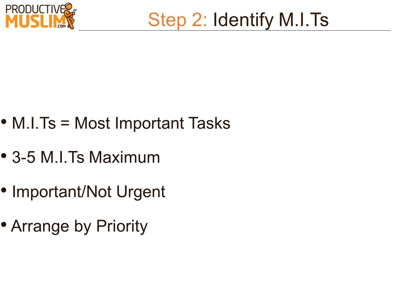 Step 2: Identify M.I.Ts M.I.Ts = Most Important Tasks 3-5 M.I.Ts Maximum Important/Not Urgent Arrange by Priority