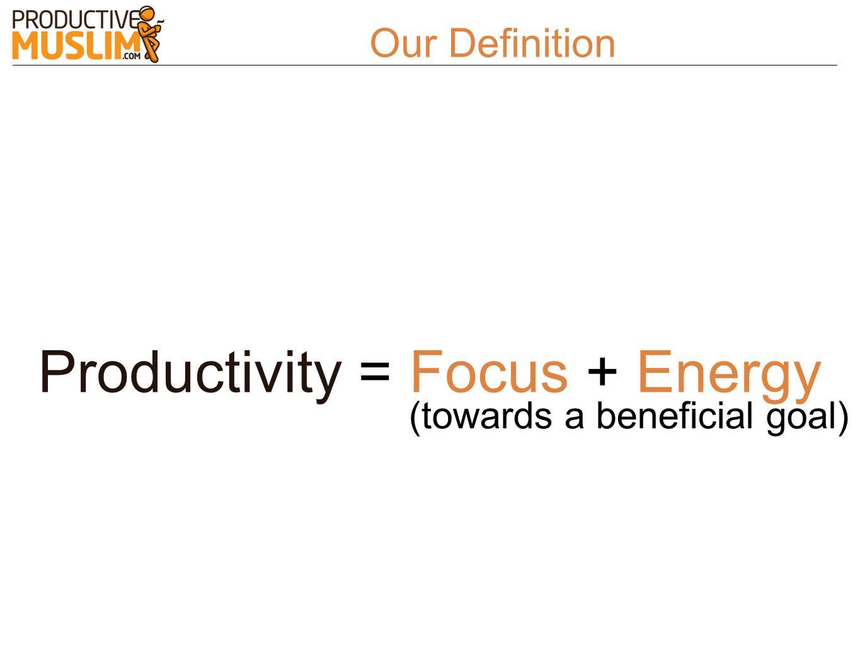 Productivity = Focus + Energy (towards a beneficial goal) Our Definition