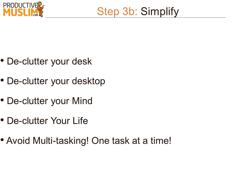 Step 3b: Simplify De-clutter your desk De-clutter your desktop De-clutter your Mind De-clutter Your Life Avoid Multi-tasking! One task at a time!