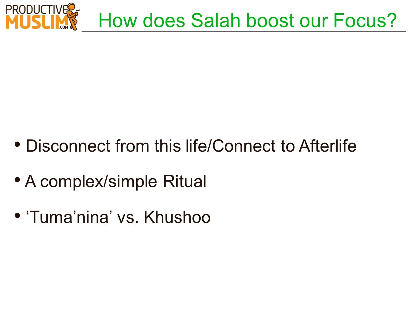 How does Salah boost our Focus? Disconnect from this life/Connect to Afterlife A complex/simple Ritual Tumanina vs. Khushoo