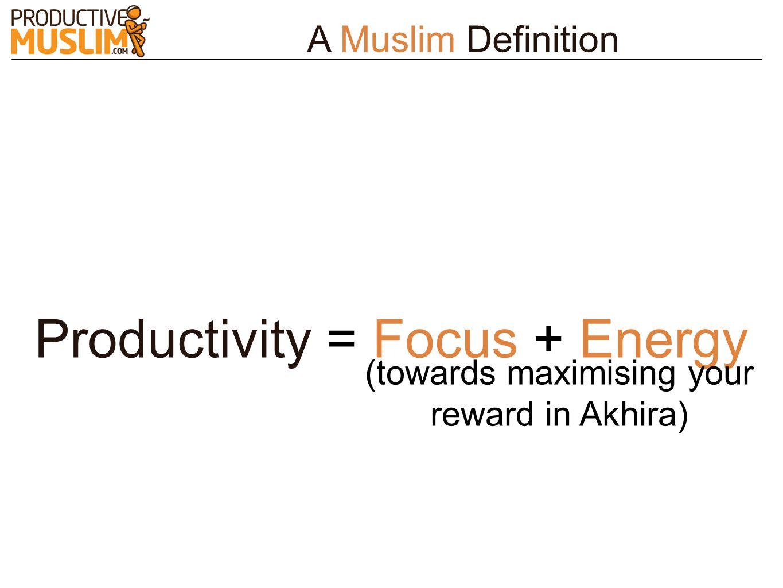 Productivity = Focus + Energy (towards maximising your reward in Akhira) A Muslim Definition
