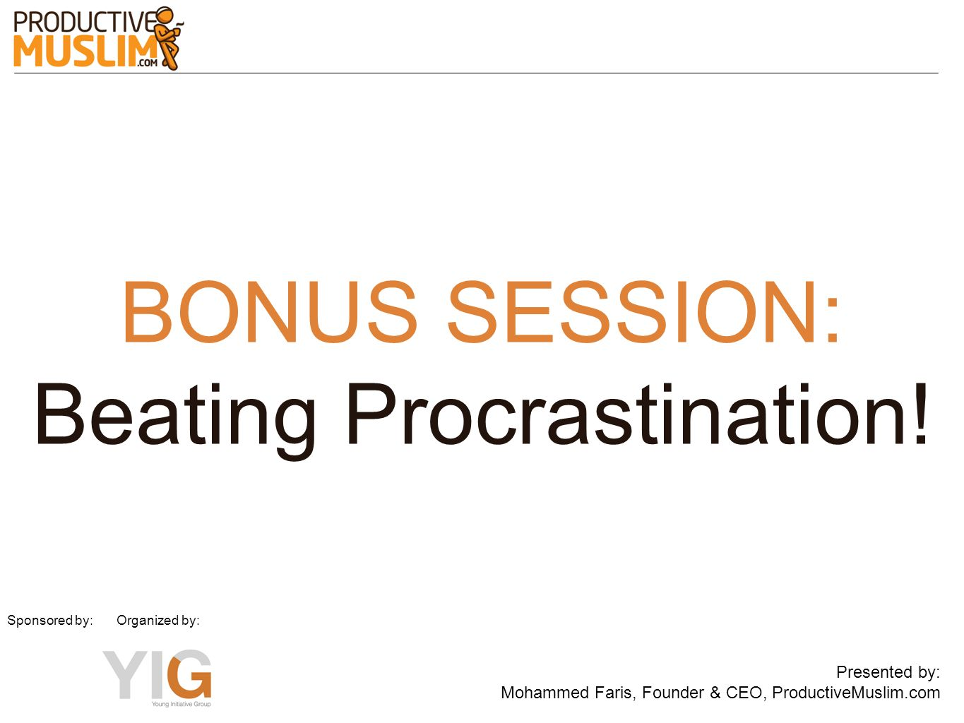 BONUS SESSION: Beating Procrastination! Presented by: Mohammed Faris, Founder & CEO, ProductiveMuslim.com Sponsored by: Organized by: