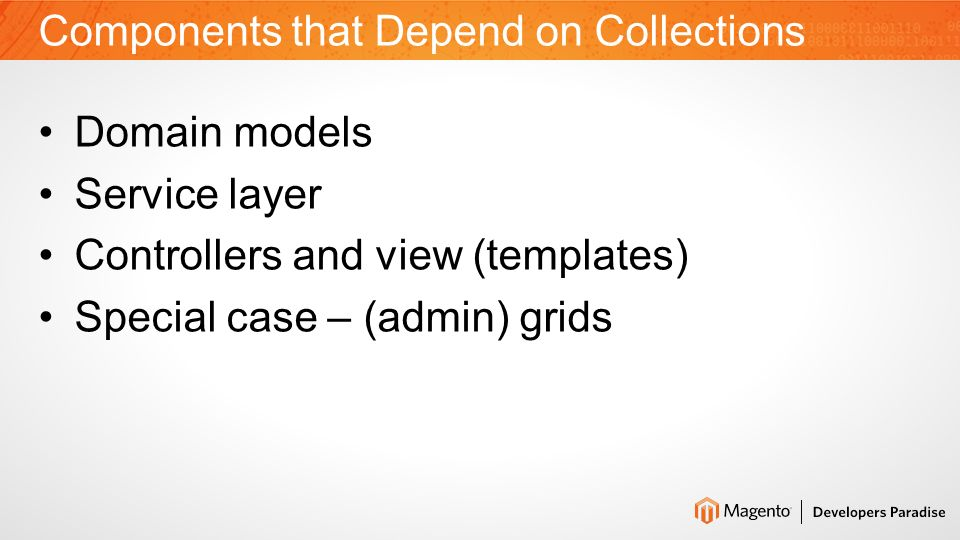 Collection Natural Purpose To enforce data of certain type Iterating capability The Lazy-Load pattern triggered by iteration Collection in Magento Enforce type – Yes Iterate & Lazy-load – Yes Data set formalization: –fields, filters, limitation, sorting Part of service layer: –Deals with database –Instantiates objects The Real Purpose of Collections