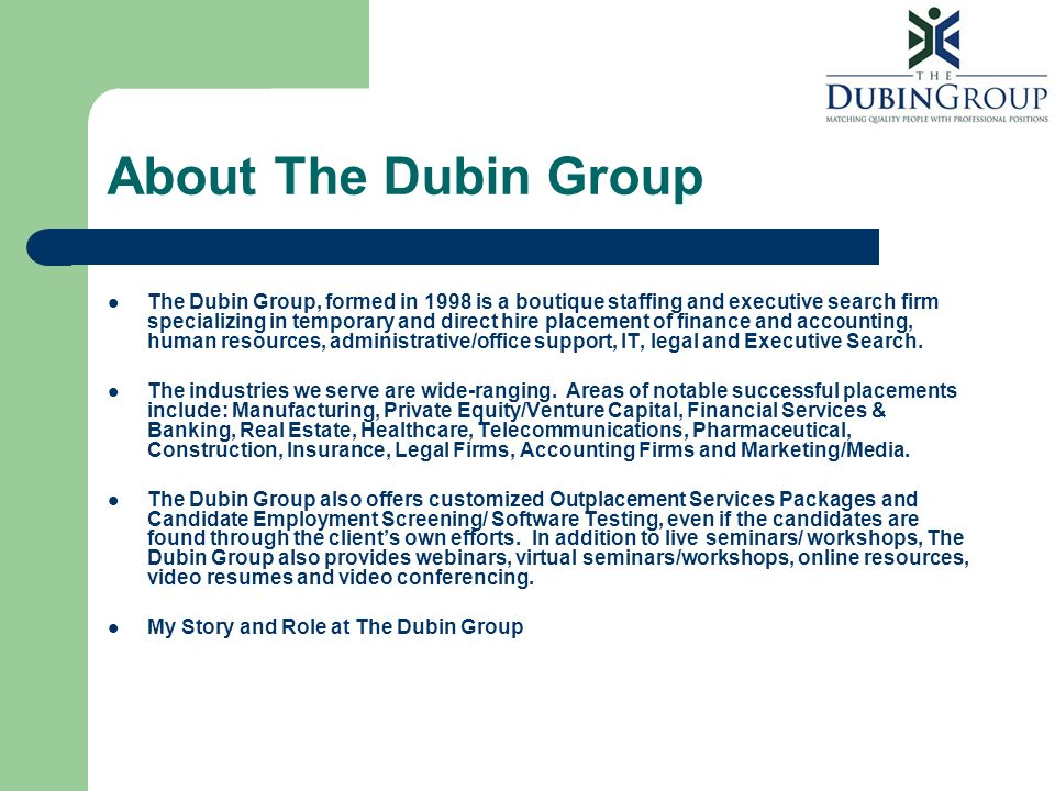About The Dubin Group The Dubin Group, formed in 1998 is a boutique staffing and executive search firm specializing in temporary and direct hire place