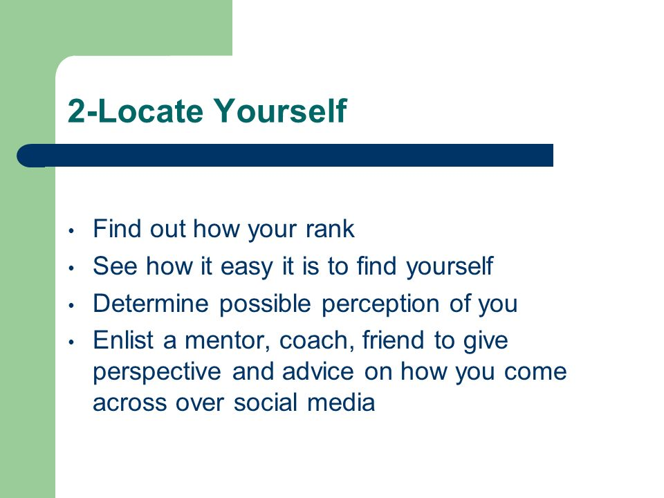 2-Locate Yourself Find out how your rank See how it easy it is to find yourself Determine possible perception of you Enlist a mentor, coach, friend to