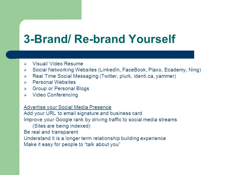3-Brand/ Re-brand Yourself Visual/ Video Resume Social Networking Websites (LinkedIn, FaceBook, Plaxo, Ecademy, Ning) Real Time Social Messaging (Twit