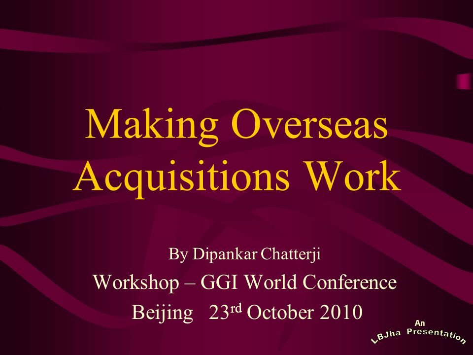 An Making Overseas Acquisitions Work By Dipankar Chatterji Workshop – GGI World Conference Beijing 23 rd October 2010