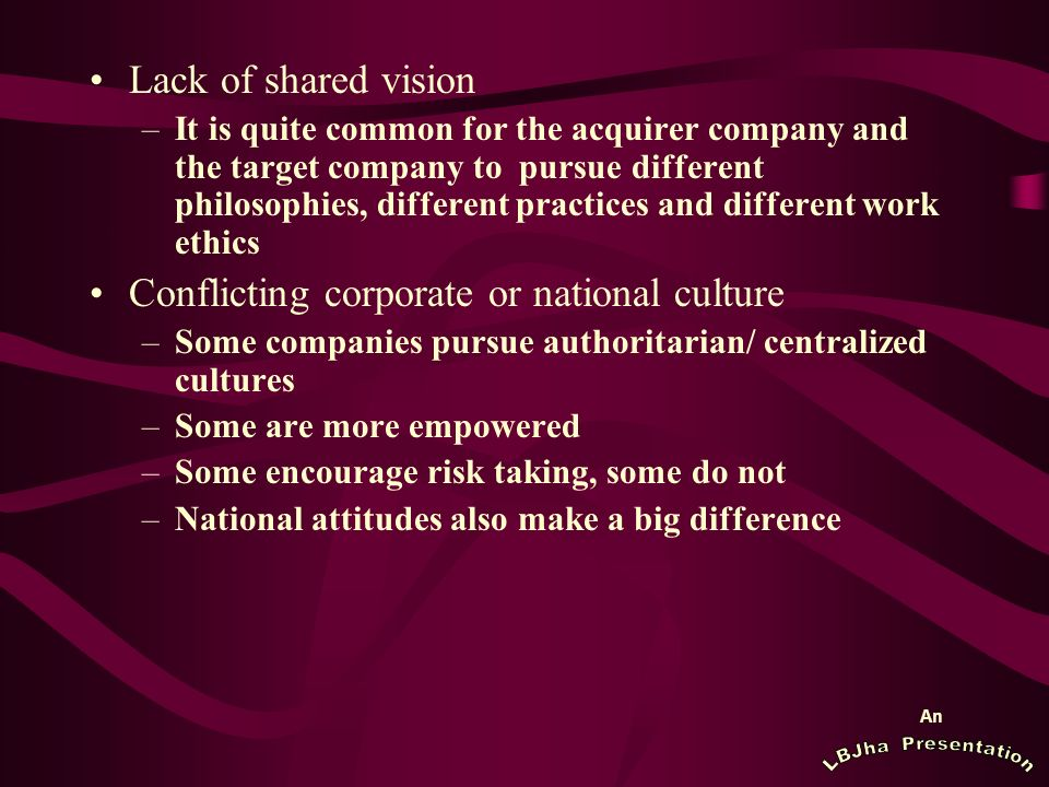 An Lack of shared vision –It is quite common for the acquirer company and the target company to pursue different philosophies, different practices and different work ethics Conflicting corporate or national culture –Some companies pursue authoritarian/ centralized cultures –Some are more empowered –Some encourage risk taking, some do not –National attitudes also make a big difference