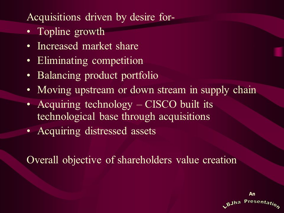 An Acquisitions driven by desire for- Topline growth Increased market share Eliminating competition Balancing product portfolio Moving upstream or down stream in supply chain Acquiring technology – CISCO built its technological base through acquisitions Acquiring distressed assets Overall objective of shareholders value creation