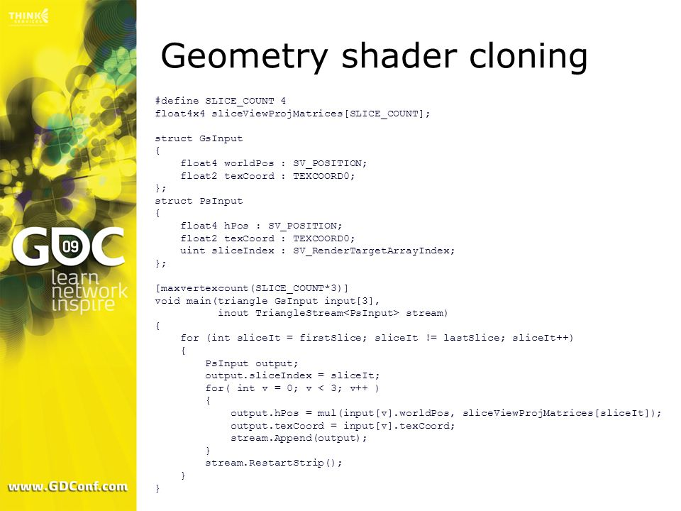 Geometry shader cloning #define SLICE_COUNT 4 float4x4 sliceViewProjMatrices[SLICE_COUNT]; struct GsInput { float4 worldPos : SV_POSITION; float2 texC