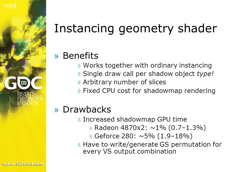 Instancing geometry shader »Benefits Works together with ordinary instancing Single draw call per shadow object type! Arbitrary number of slices Fixed