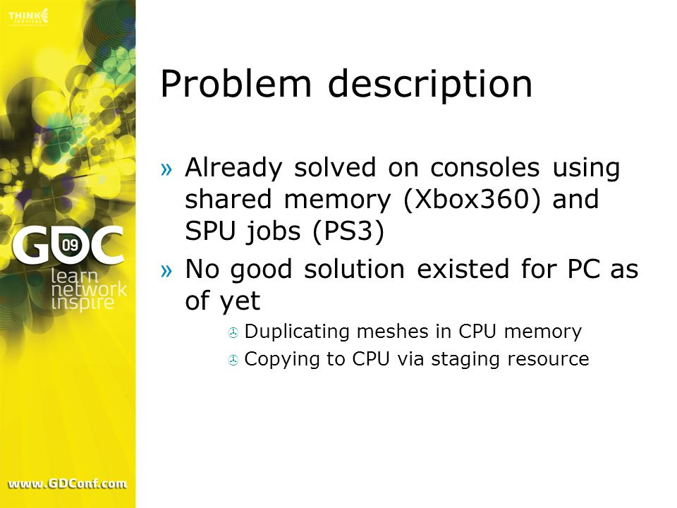 Problem description »Already solved on consoles using shared memory (Xbox360) and SPU jobs (PS3) »No good solution existed for PC as of yet Duplicatin