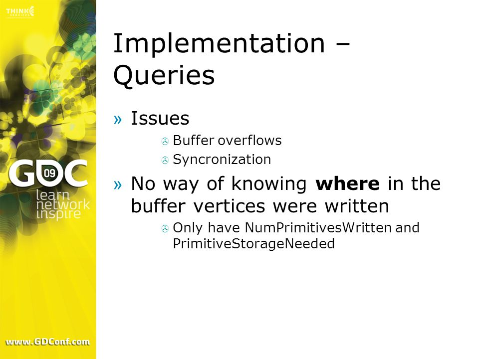Implementation – Queries »Issues Buffer overflows Syncronization »No way of knowing where in the buffer vertices were written Only have NumPrimitivesW