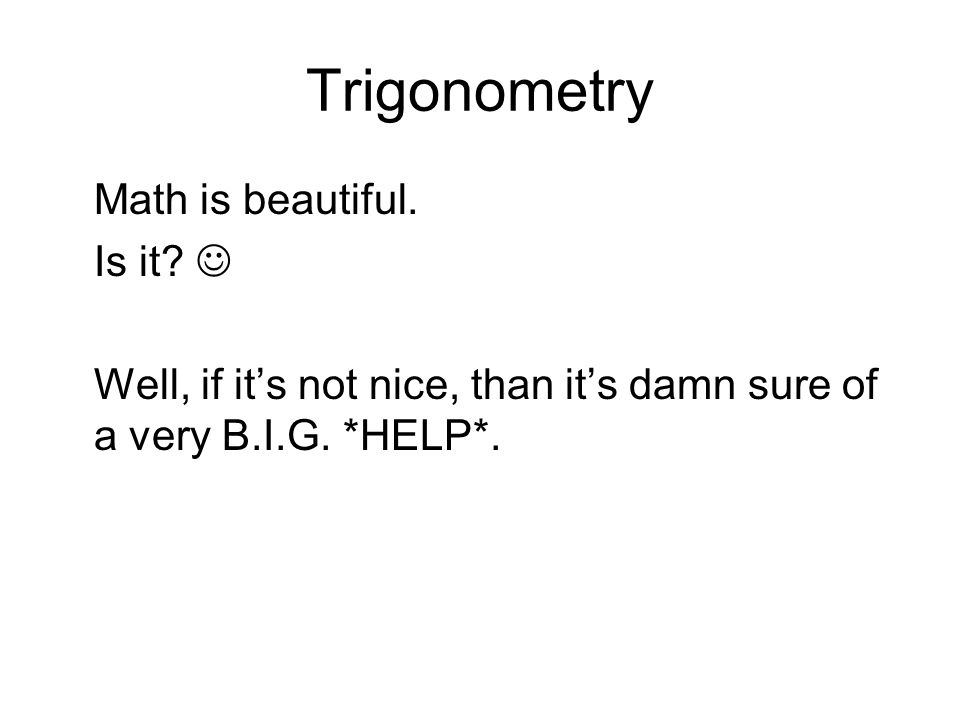 Trigonometry Math is beautiful. Is it? Well, if its not nice, than its damn sure of a very B.I.G. *HELP*.