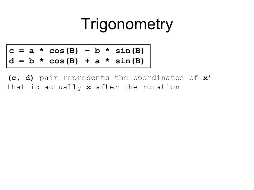 Trigonometry c = a * cos(B) – b * sin(B) d = b * cos(B) + a * sin(B) (c, d) pair represents the coordinates of x that is actually x after the rotation