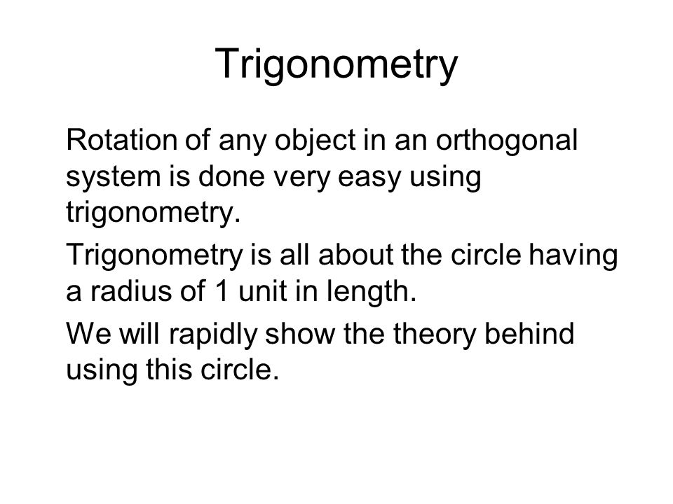 Trigonometry Rotation of any object in an orthogonal system is done very easy using trigonometry. Trigonometry is all about the circle having a radius