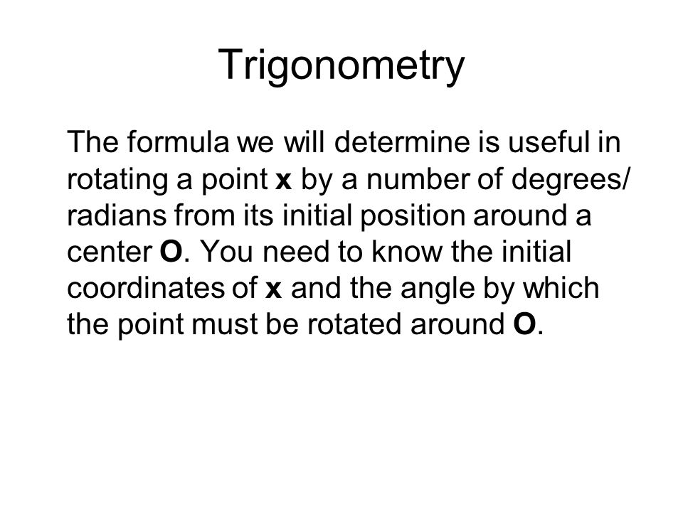 Trigonometry The formula we will determine is useful in rotating a point x by a number of degrees/ radians from its initial position around a center O