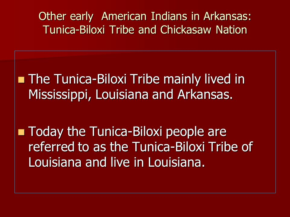 Other early American Indians in Arkansas: Tunica-Biloxi Tribe and Chickasaw Nation The Tunica-Biloxi Tribe mainly lived in Mississippi, Louisiana and