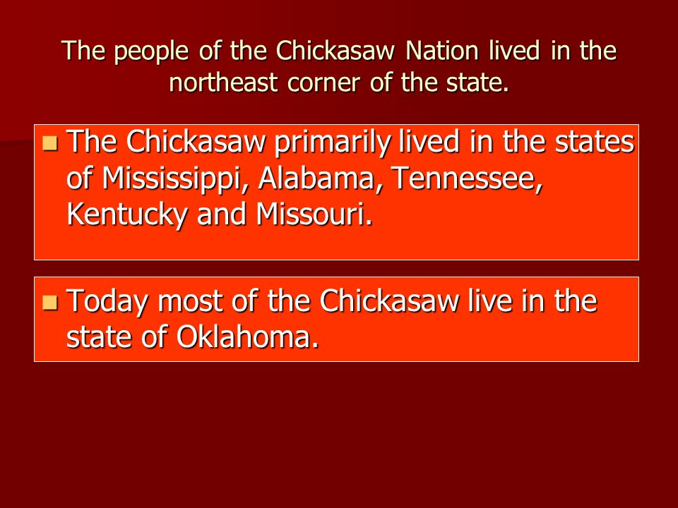 The people of the Chickasaw Nation lived in the northeast corner of the state. The Chickasaw primarily lived in the states of Mississippi, Alabama, Te