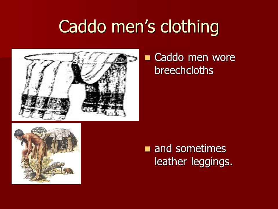 Caddo mens clothing Caddo men wore breechcloths Caddo men wore breechcloths and sometimes leather leggings. and sometimes leather leggings.
