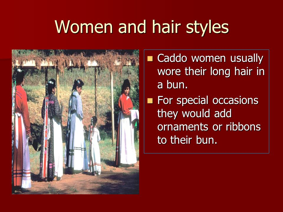 Women and hair styles Caddo women usually wore their long hair in a bun. Caddo women usually wore their long hair in a bun. For special occasions they