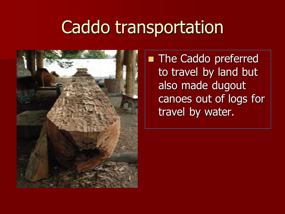 Caddo transportation The Caddo preferred to travel by land but also made dugout canoes out of logs for travel by water. The Caddo preferred to travel