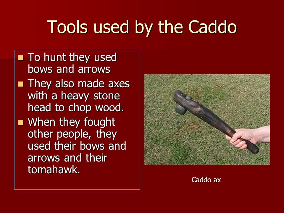 Tools used by the Caddo To hunt they used bows and arrows To hunt they used bows and arrows They also made axes with a heavy stone head to chop wood.