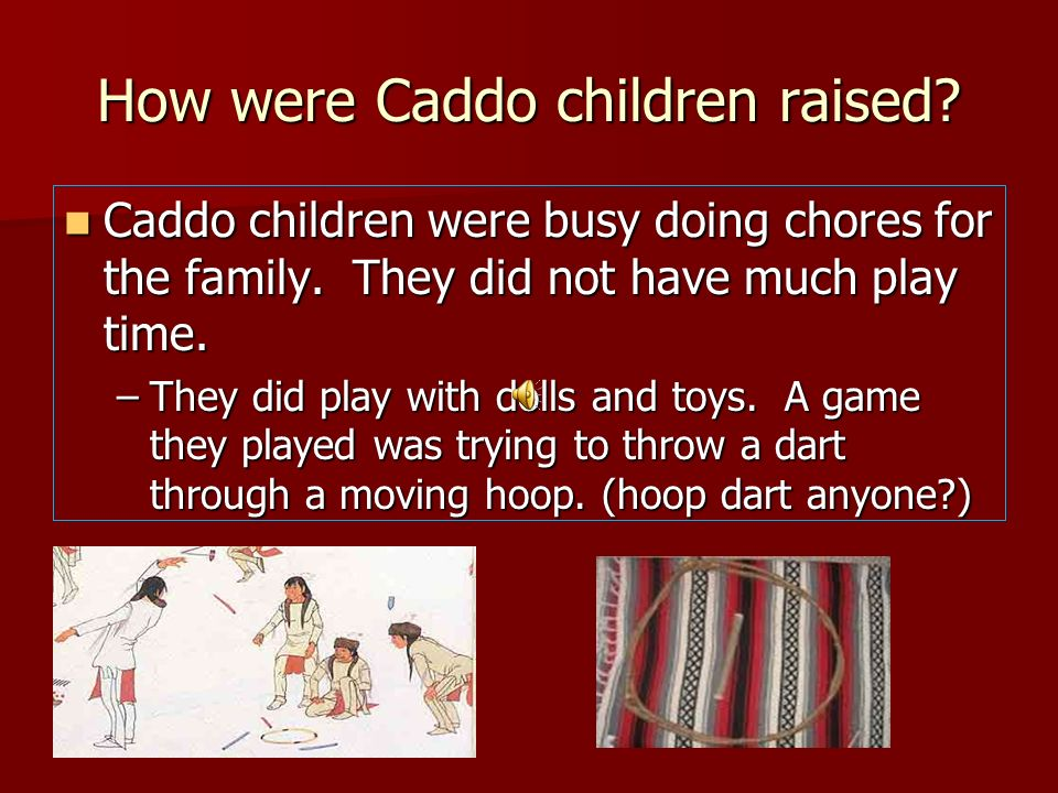 How were Caddo children raised? Caddo children were busy doing chores for the family. They did not have much play time. Caddo children were busy doing