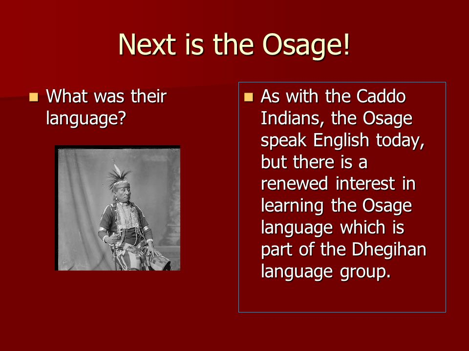 Next is the Osage! What was their language? What was their language? As with the Caddo Indians, the Osage speak English today, but there is a renewed